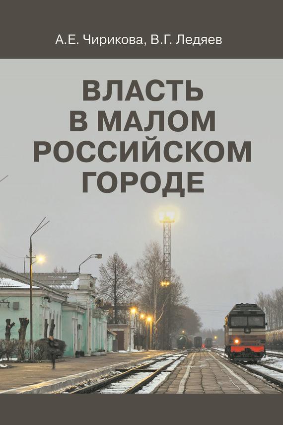Валерий Ледяев Власть в малом российском городе а е чирикова в г ледяев власть в малом российском городе