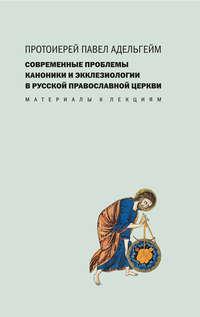 Протоиерей Павел Адельгейм - Современные проблемы каноники и экклезиологии в Русской православной церкви