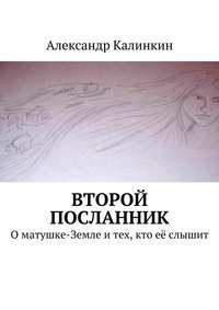 Александр Калинкин - Второй посланник. Оматушке-Земле итех, кто её слышит