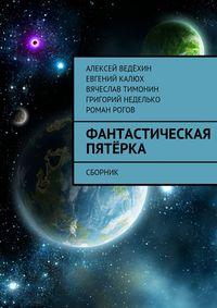 Алексей Ведёхин - Фантастическая пятёрка. Сборник