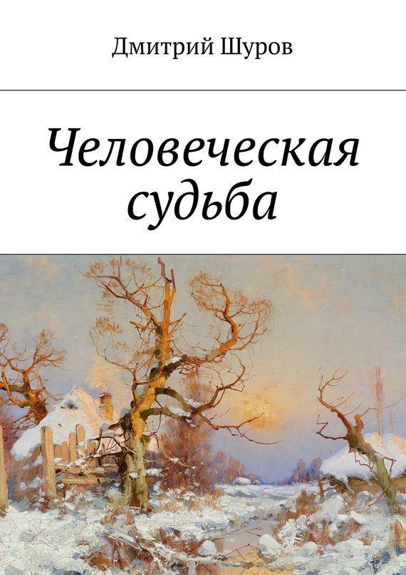 Дмитрий Александрович Шуров Человеческая судьба дмитрий шуров игра нажизнь