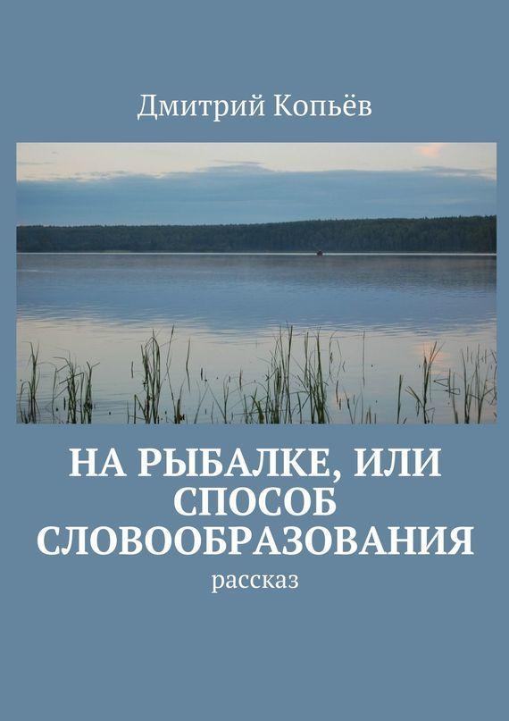 Дмитрий Копьёв На рыбалке, или Способ словообразования. Рассказ как дом в деревне на мат капиталл