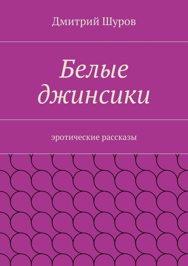 Дмитрий Шуров Белые джинсики. Эротические рассказы молодость