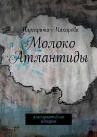 Маргарита Макарова - Молоко Атлантиды. Альтернативная история