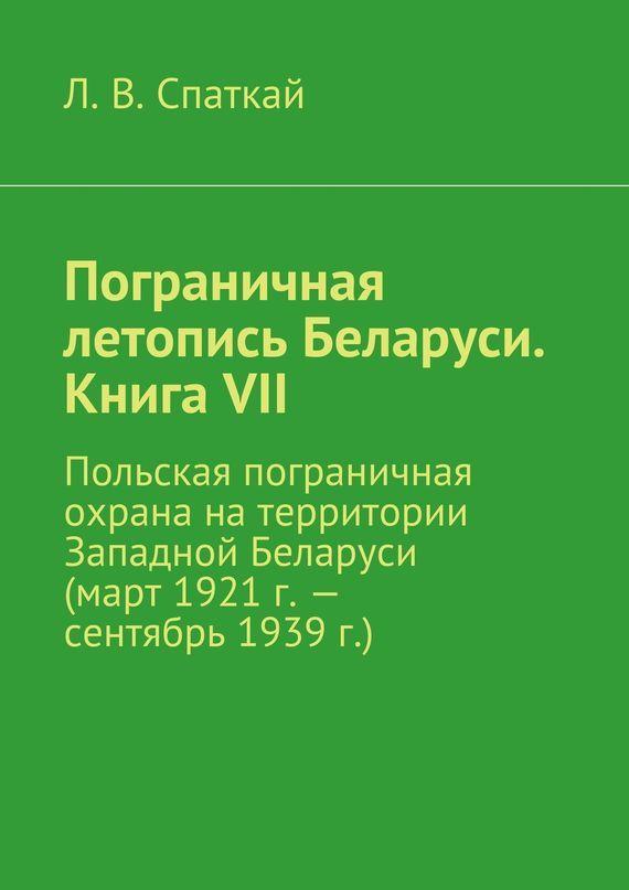 Л. В. Спаткай Пограничная летопись Беларуси. Книга VII. Польская пограничная охрана на территории Западной Беларуси (март 1921 г.– сентябрь 1939 г.)