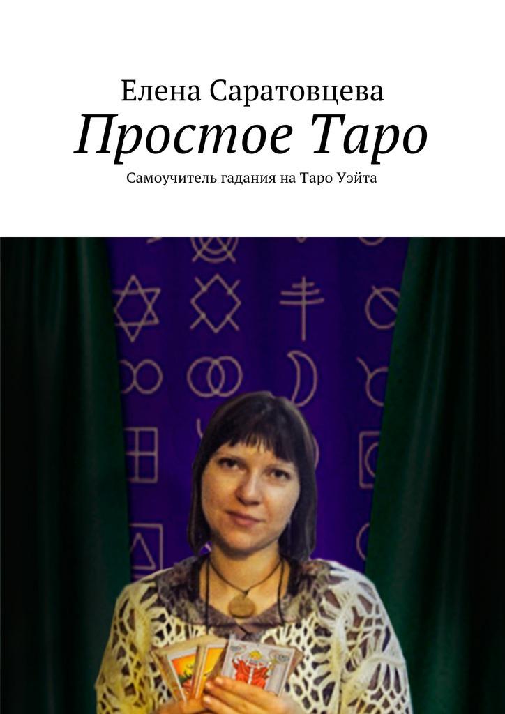 Елена Викторовна Саратовцева ПростоеТаро. Самоучитель гадания наТаро Уэйта