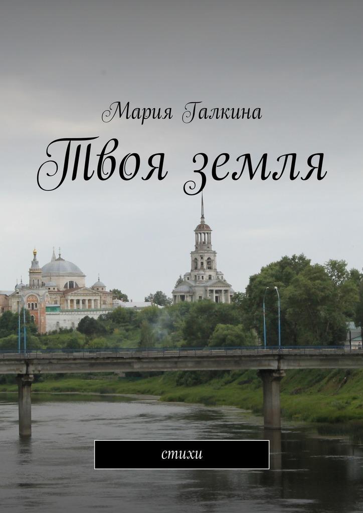 Мария Николаевна Галкина Твоя земля. Стихи