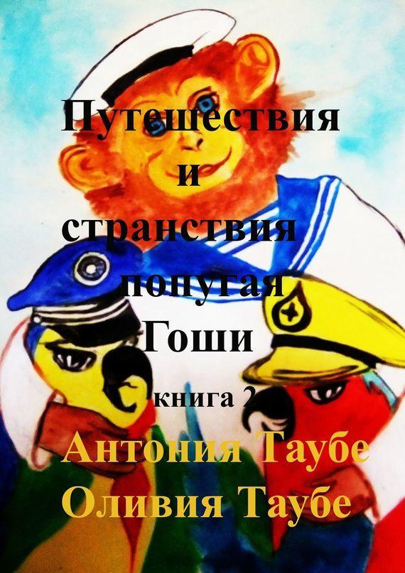 Антония Таубе Путешествия истранствия попугаяГоши. Книга 2