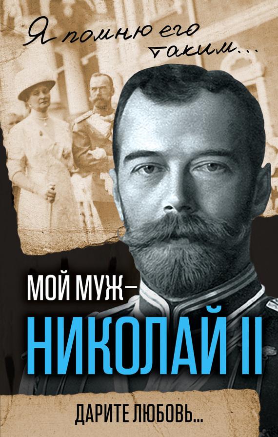 Обложка книги Мой муж – Николай II. Дарите любовь…, автор Александра Романова
