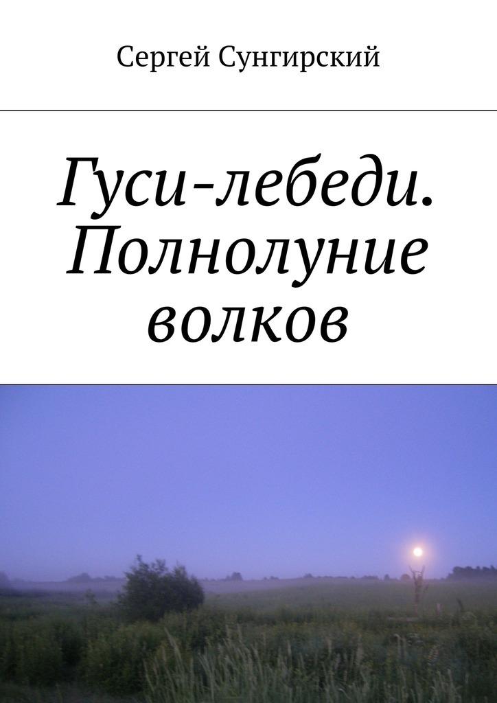 Сергей Вячеславович Сунгирский Гуси-лебеди. Полнолуние волков сергей волков ведьмин колодец
