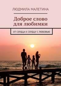 Людмила Малетина - Доброе слово для любимки. От сердца к сердцу с любовью