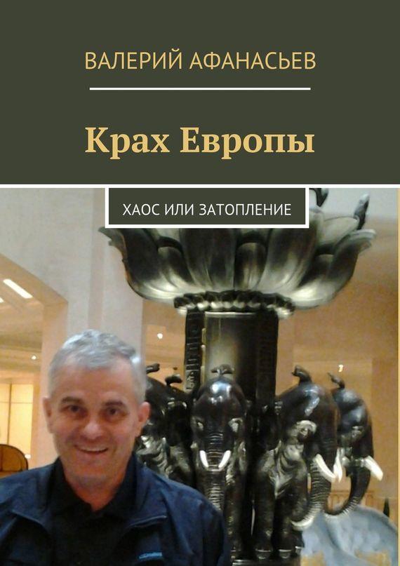 Валерий Афанасьев Крах Европы. Хаос или затопление афанасьев валерий юрьевич обязательное условие