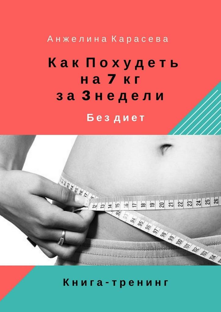 Анжелина Юрьевна Карасева Как похудеть на7 кг за3недели бездиет. Книга-тренинг валентин дикуль упражнения для позвоночника для тех кто в пути