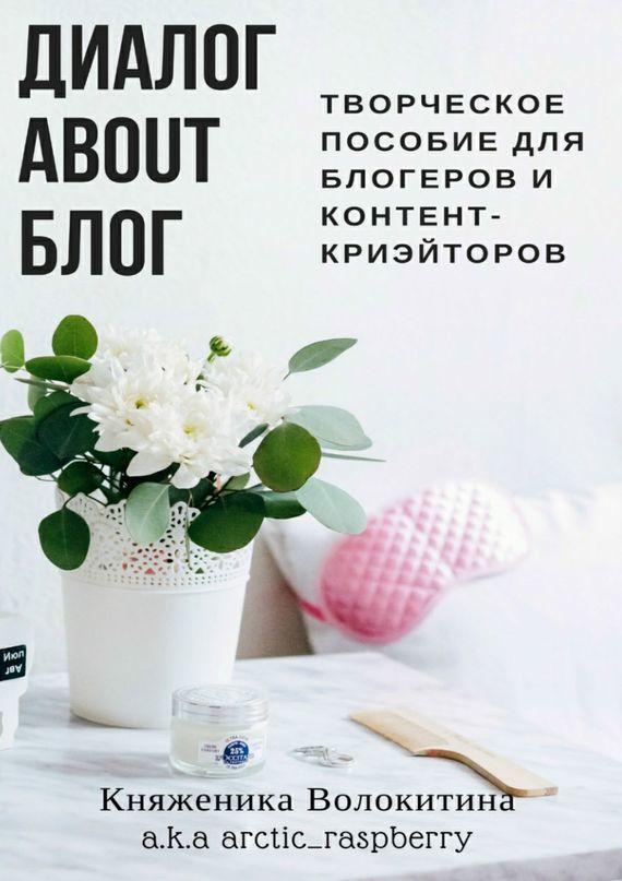Княженика Волокитина Диалог aboutблог. Творческое пособие для блогеров иконтент-криейторов blog