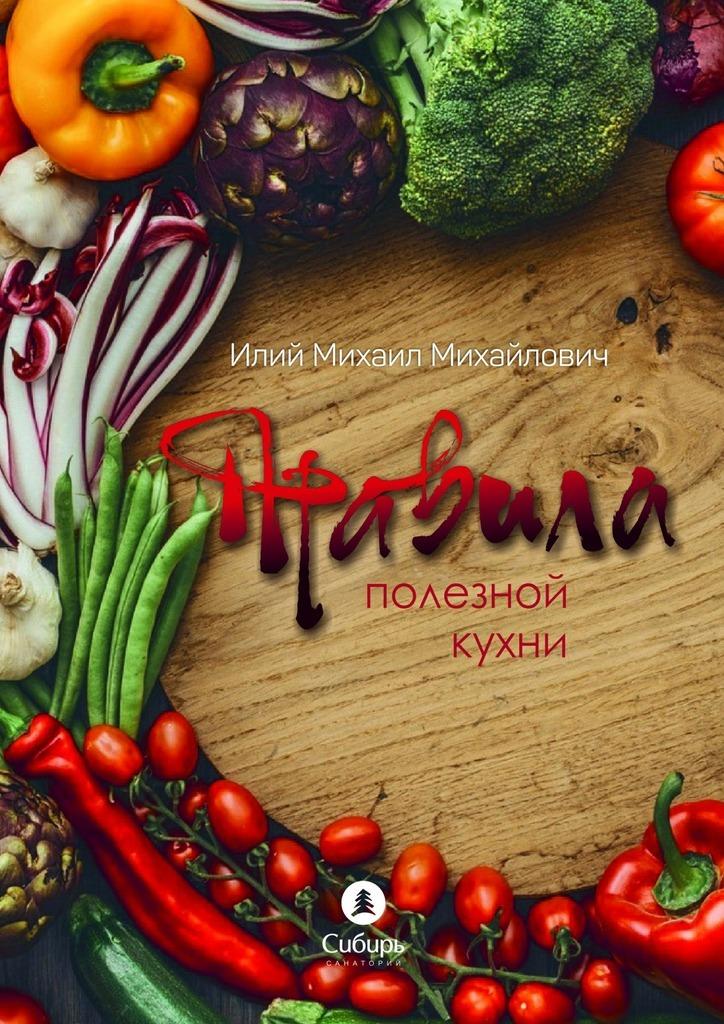 Михаил Михайлович Илий Правила полезной кухни