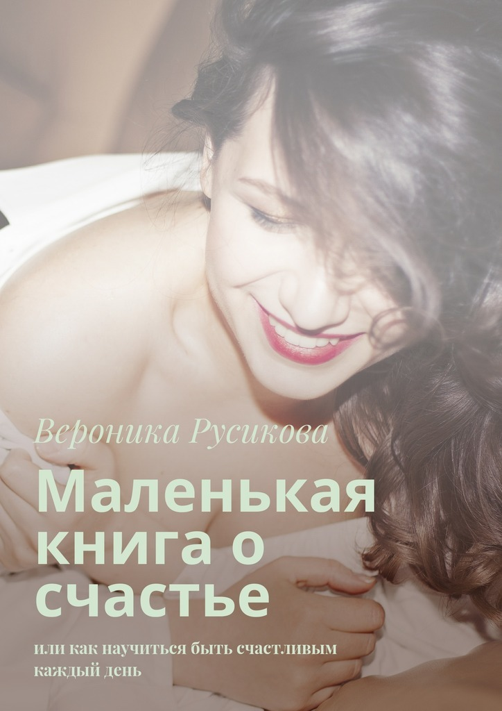 Вероника Русикова Маленькая книга о счастье. Или как научиться быть счастливым каждыйдень вероника ткачёва пёрышко на счастье