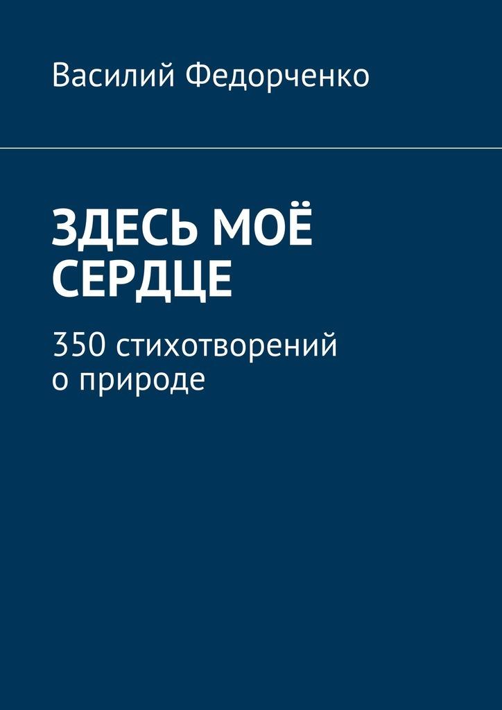 Василий Федорченко Здесь моё сердце. 350стихотворений оприроде 100 стихотворений о природе