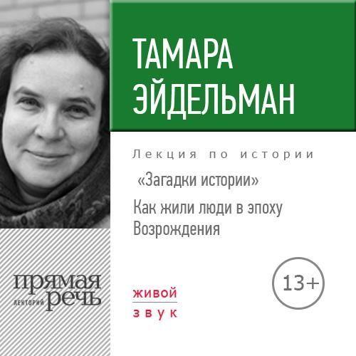 Тамара Эйдельман Лекция «Загадки истории. Как жили люди в эпоху Возрождения»