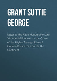 Grant Suttie George - Letter to the Right Honourable Lord Viscount Melbourne on the Cause of the Higher Average Price of Grain in Britain than on the the Continent
