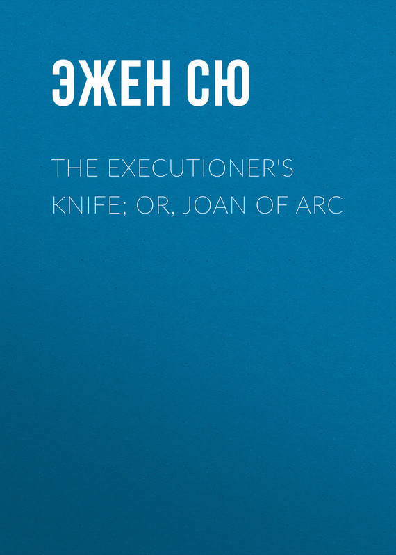 Эжен Сю The Executioner's Knife; Or, Joan of Arc эжен сю the mysteries of paris volume 1 of 6