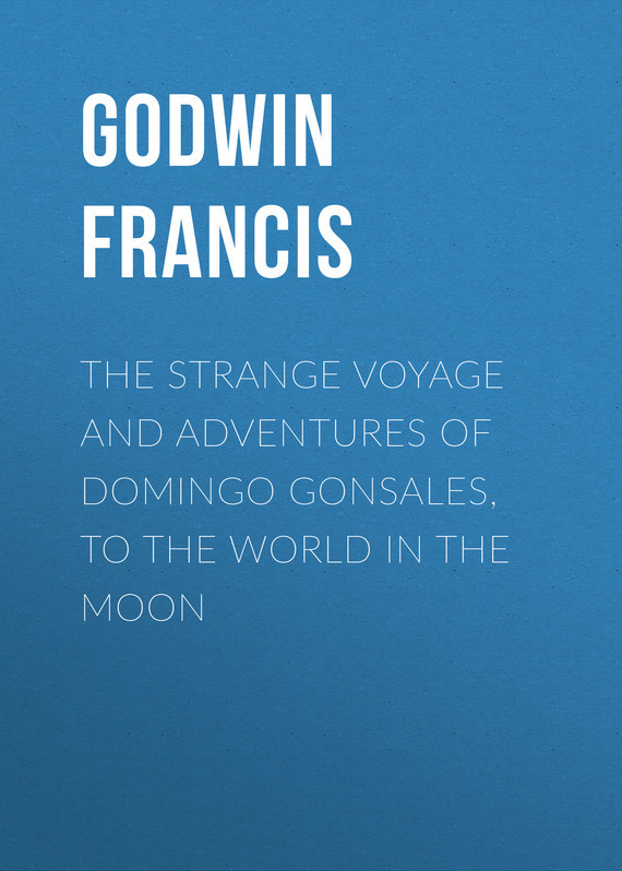 Godwin Francis The Strange Voyage and Adventures of Domingo Gonsales, to the World in the Moon godwin francis the strange voyage and adventures of domingo gonsales to the world in the moon