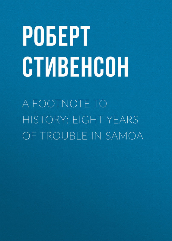 Роберт Льюис Стивенсон A Footnote to History: Eight Years of Trouble in Samoa