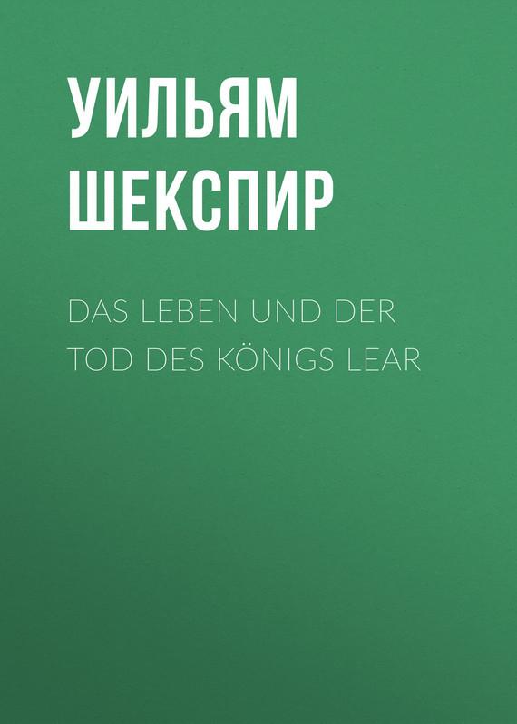 Уильям Шекспир Das Leben und der Tod des Königs Lear уильям шекспир könig heinrich der vierte der erste theil