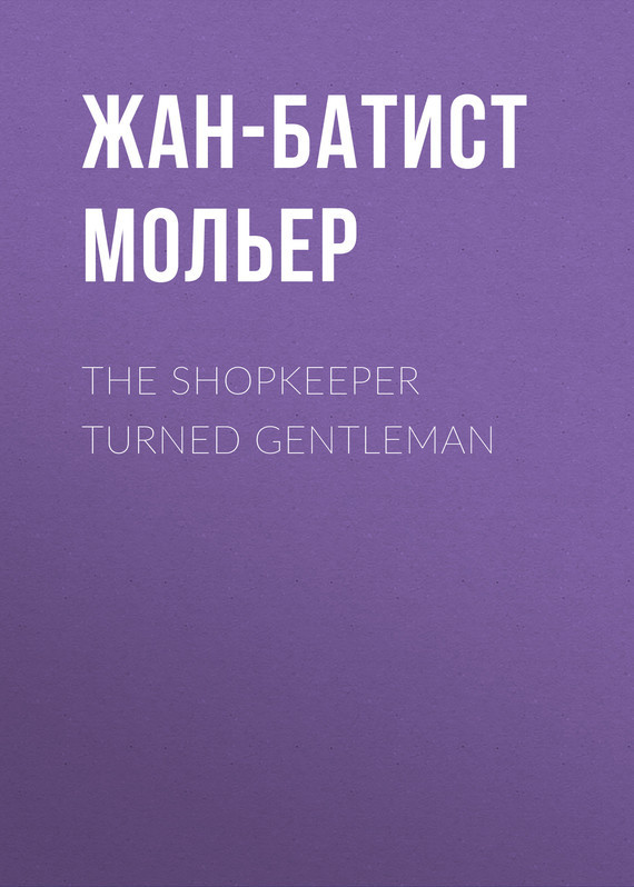 Жан-Батист Мольер. The Shopkeeper Turned Gentleman