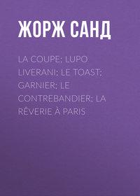 Жорж Санд - La Coupe; Lupo Liverani; Le Toast; Garnier; Le Contrebandier; La R?verie ? Paris