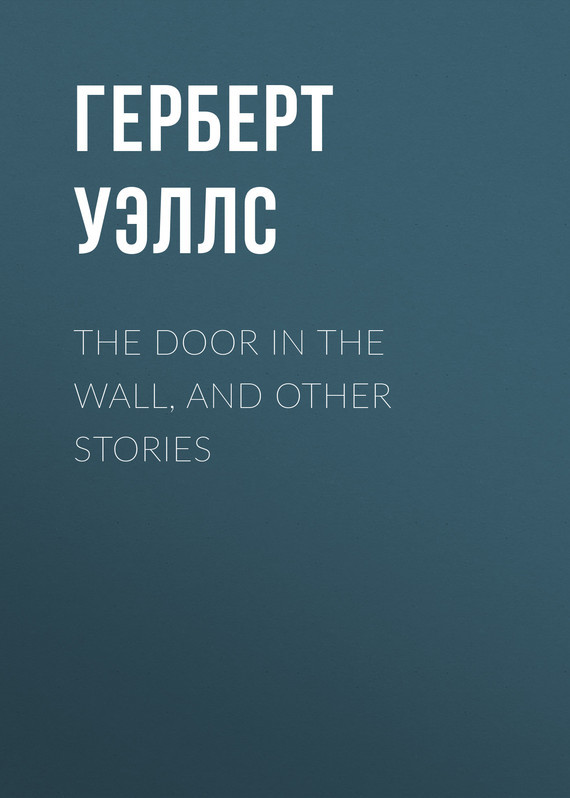 Герберт Джордж Уэллс The Door in the Wall, and Other Stories все цены