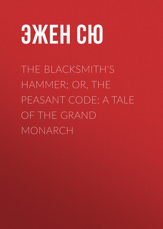 Эжен Сю The Blacksmith's Hammer; or, The Peasant Code: A Tale of the Grand Monarch эжен сю the mysteries of paris volume 1 of 6