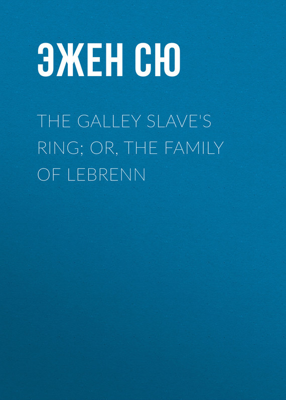 Эжен Сю The Galley Slave's Ring; or, The Family of Lebrenn эжен сю the mysteries of paris volume 1 of 6