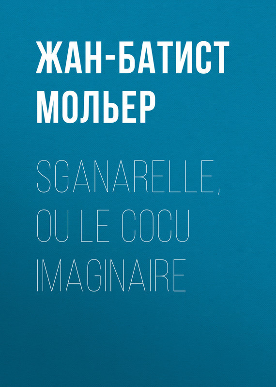 Жан-Батист Мольер. Sganarelle, ou le Cocu imaginaire