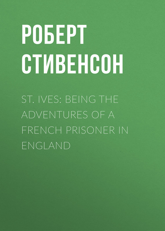 Роберт Льюис Стивенсон St. Ives: Being the Adventures of a French Prisoner in England
