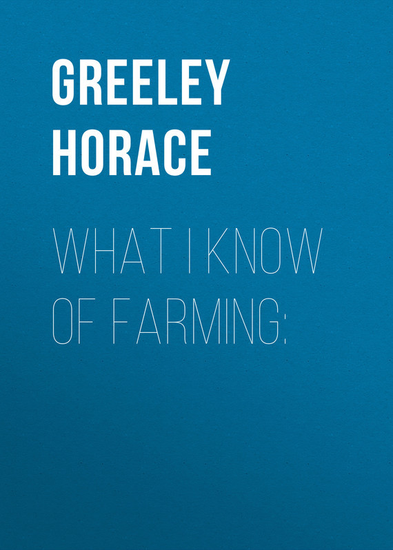Greeley Horace What I know of farming: natural farming home