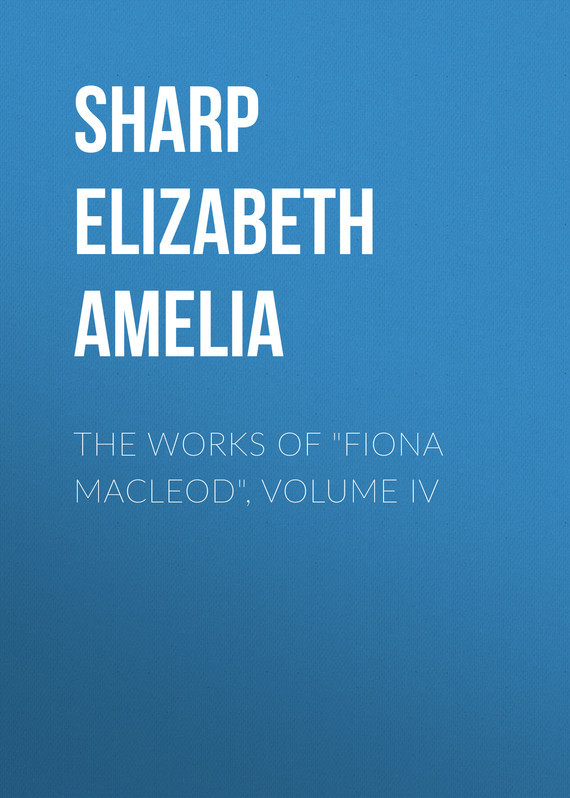 Sharp Elizabeth Amelia The Works of Fiona Macleod, Volume IV sharp elizabeth amelia the works of fiona macleod volume iv