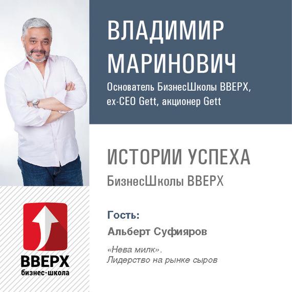Владимир Маринович Альберт Суфияров. «Нева милк». Лидерство на рынке сыров бренды