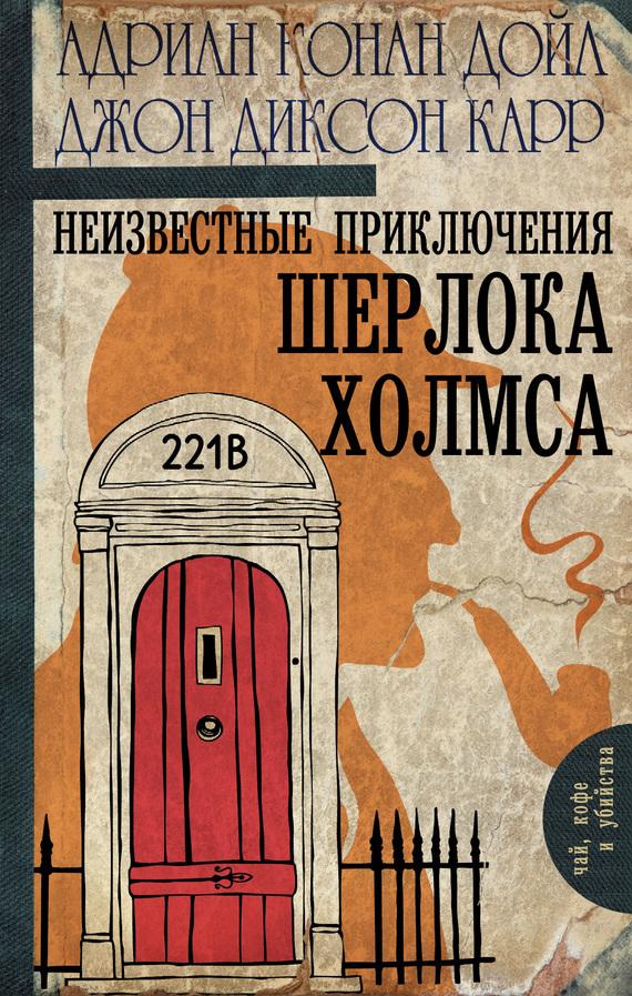 Адриан Конан Дойл Неизвестные приключения Шерлока Холмса (сборник) артур конан дойл его прощальный поклон сборник