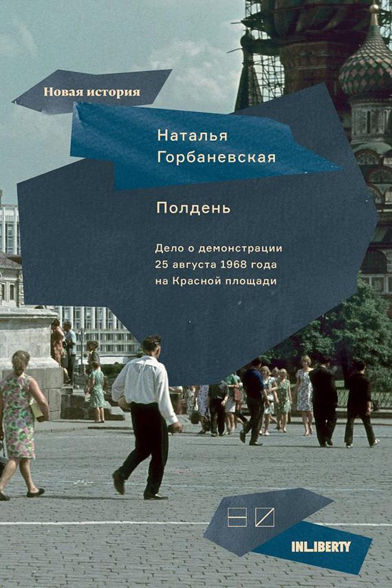 Наталья Горбаневская Полдень. Дело о демонстрации 25 августа 1968 года на Красной площади