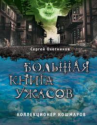 Сергей Охотников - Большая книга ужасов. Коллекционер кошмаров (сборник)