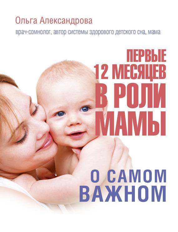 Ольга Александрова - Первые 12 месяцев в роли мамы. О самом важном