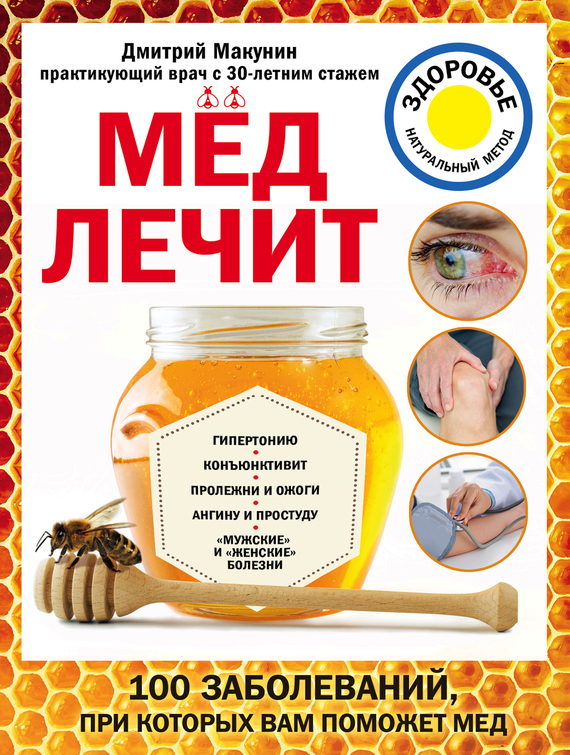 Дмитрий Макунин Мед лечит: гипертонию, конъюнктивит, пролежни и ожоги, «мужские» и «женские» болезни как фермеру быстро продать мед