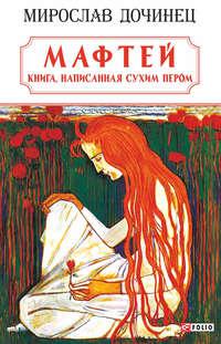 Мирослав Дочинец - Мафтей: книга, написанная сухим пером