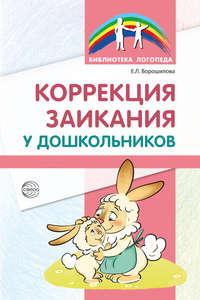 Е. Л. Ворошилова - Коррекция заикания у дошкольников