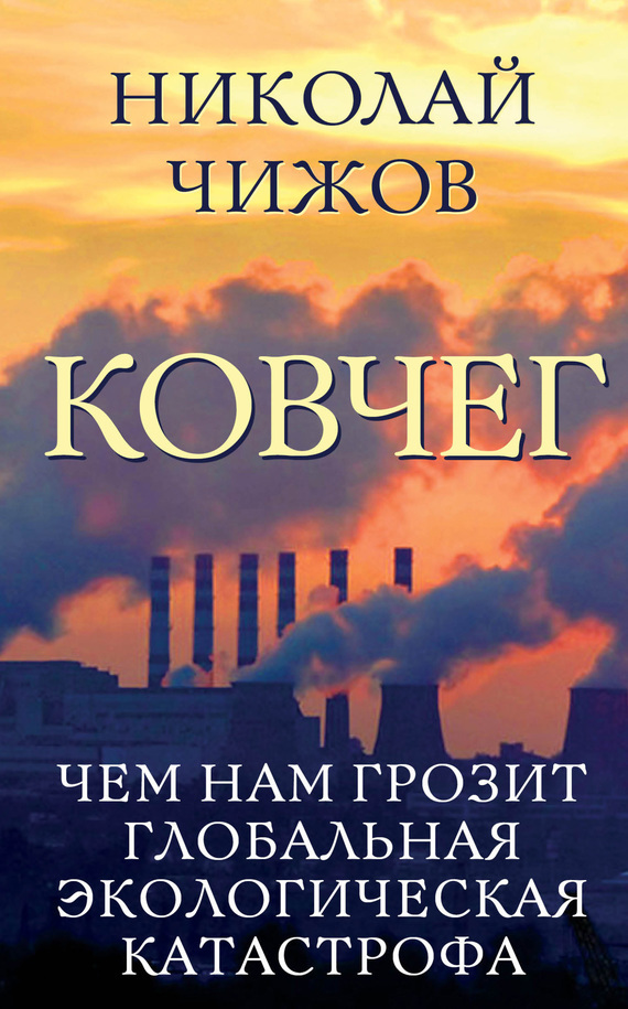 Николай Чижов - Ковчег. Чем нам грозит глобальная экологическая катастрофа