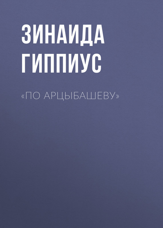 Зинаида Гиппиус «По Арцыбашеву» зинаида гиппиус единый погромщик