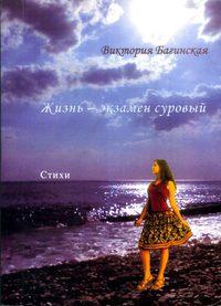 Виктория Багинская - Жизнь – экзамен суровый (сборник)