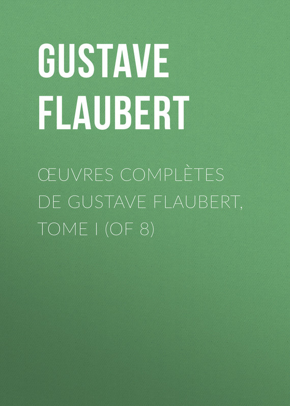 Gustave Flaubert Œuvres complètes de Gustave Flaubert, tome I (of 8) gustave flaubert sentimental education or the history of a young man volume 2