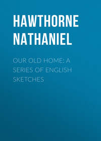 Hawthorne Nathaniel - Our Old Home: A Series of English Sketches