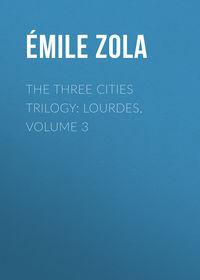 Эмиль Золя - The Three Cities Trilogy: Lourdes, Volume 3